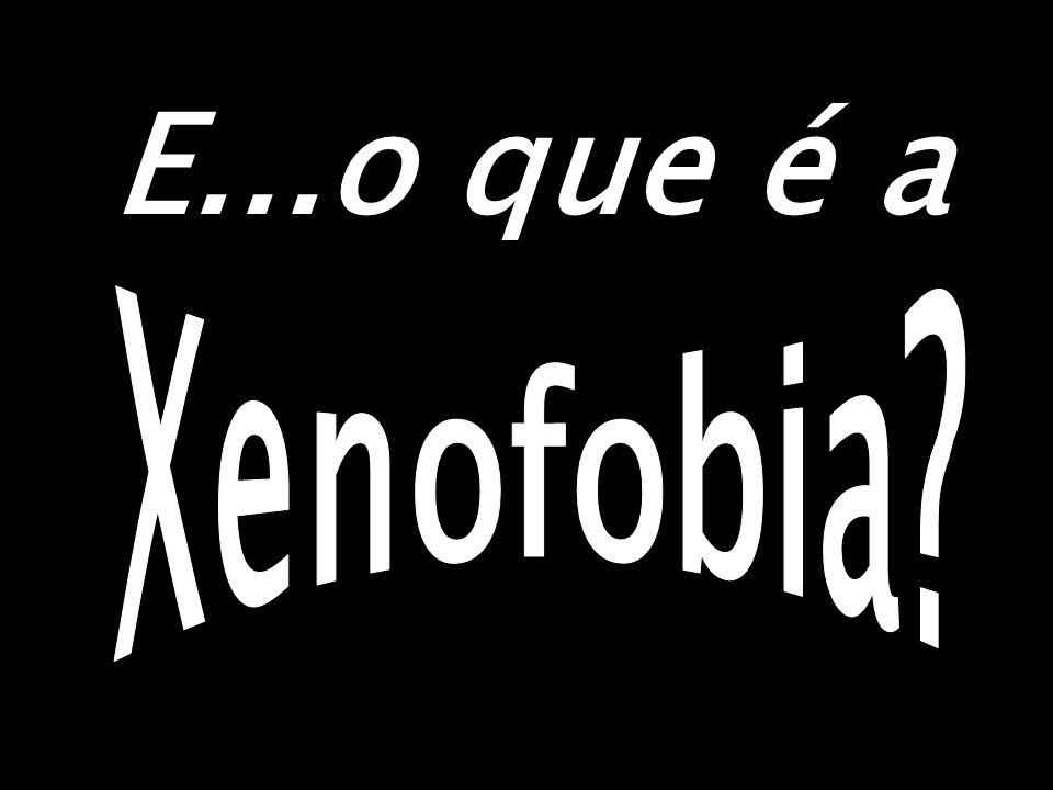 E...o que é a Xenofobia