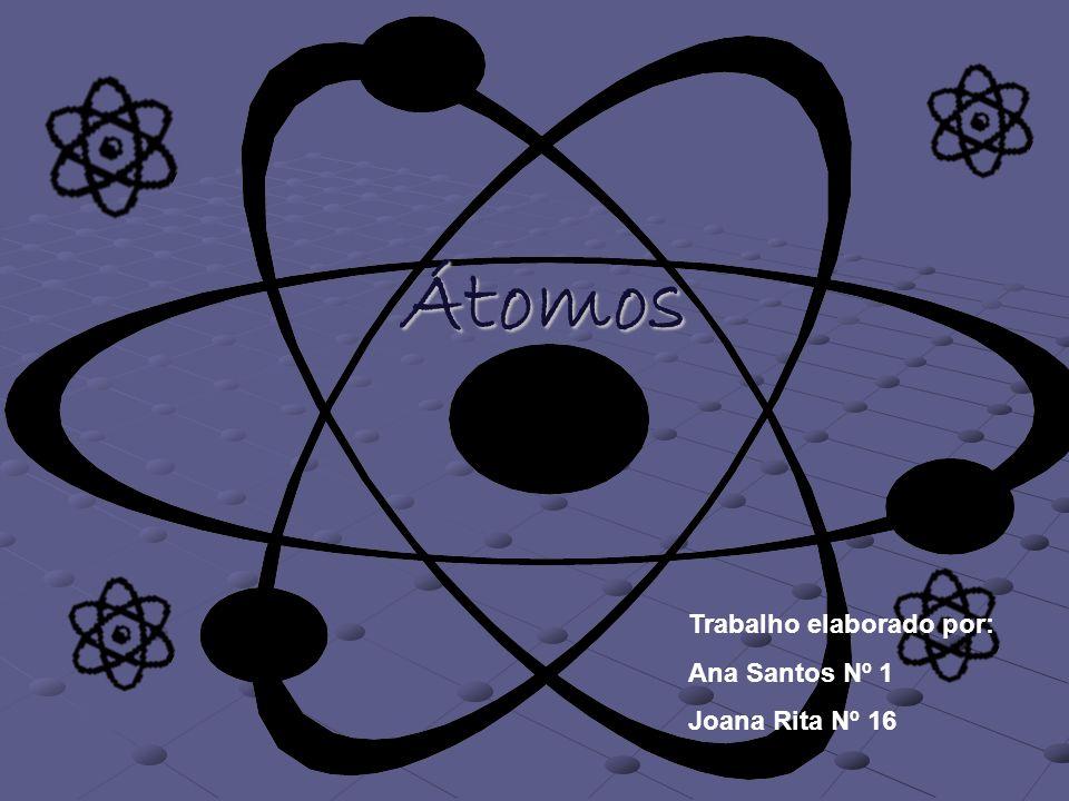 Átomos Trabalho elaborado por: Ana Santos Nº 1 Joana Rita Nº 16