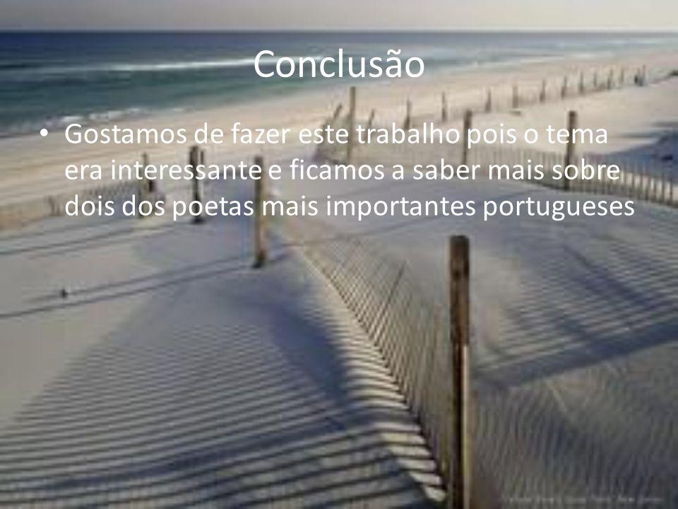 Conclusão Gostamos de fazer este trabalho pois o tema era interessante e ficamos a saber mais sobre dois dos poetas mais importantes portugueses.
