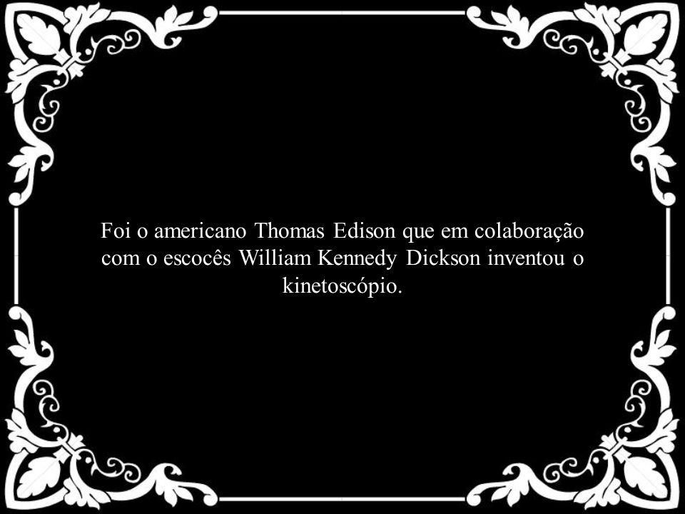 Foi o americano Thomas Edison que em colaboração com o escocês William Kennedy Dickson inventou o kinetoscópio.