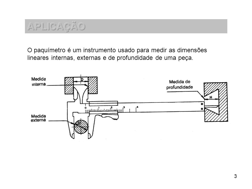 APLICAÇÃO O paquímetro é um instrumento usado para medir as dimensões lineares internas, externas e de profundidade de uma peça.