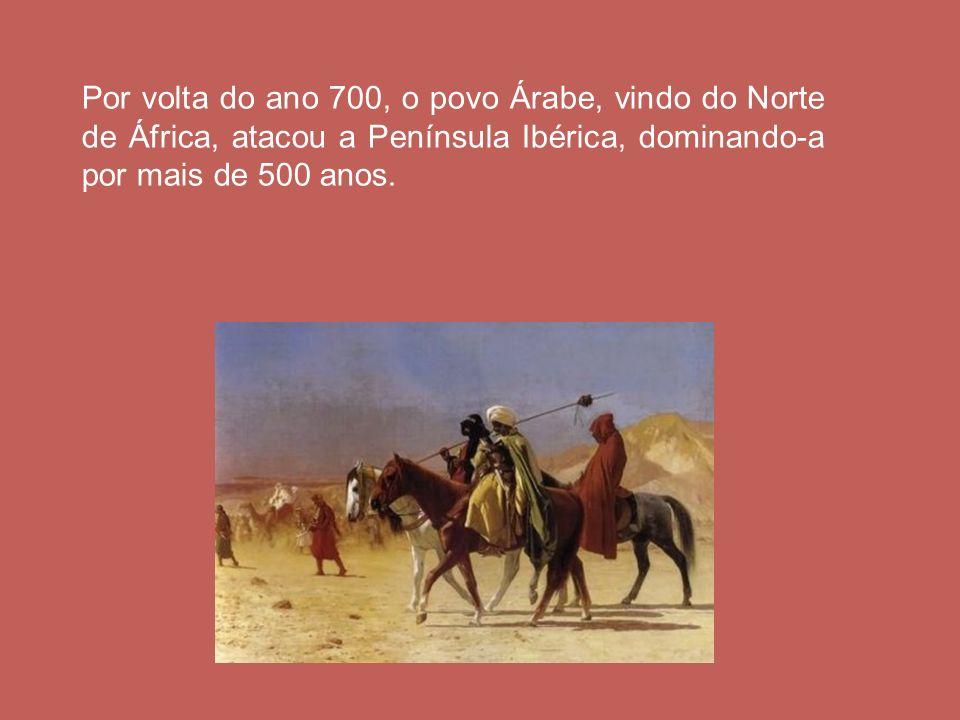 Por volta do ano 700, o povo Árabe, vindo do Norte de África, atacou a Península Ibérica, dominando-a por mais de 500 anos.