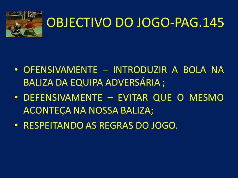 OBJECTIVO DO JOGO-PAG.145 OFENSIVAMENTE – INTRODUZIR A BOLA NA BALIZA DA EQUIPA ADVERSÁRIA ;