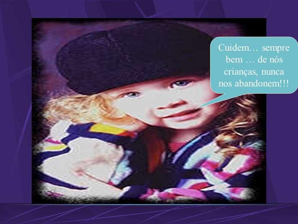Cuidem… sempre bem … de nós crianças, nunca nos abandonem!!!