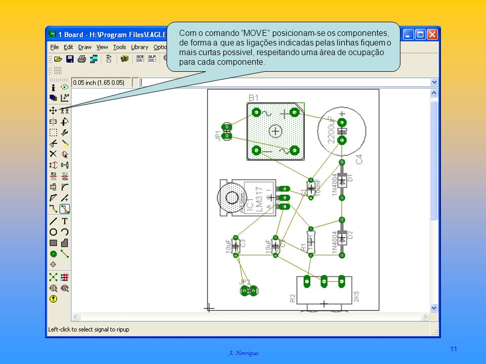 Com o comando MOVE posicionam-se os componentes, de forma a que as ligações indicadas pelas linhas fiquem o mais curtas possivel, respeitando uma área de ocupação para cada componente.