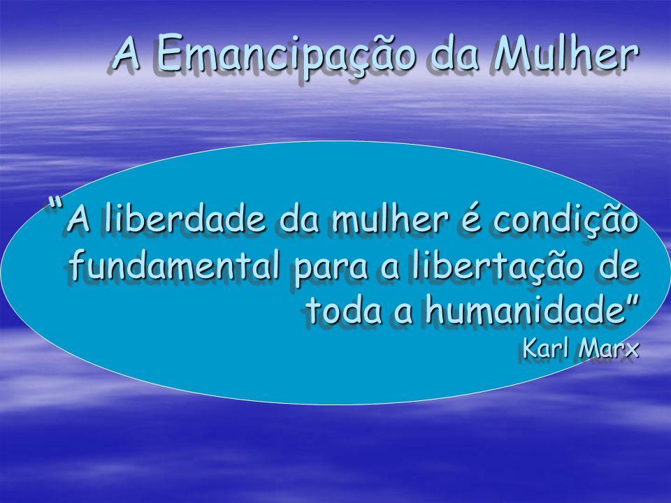 A Emancipação da Mulher A liberdade da mulher é condição fundamental para a libertação de toda a humanidade Karl Marx