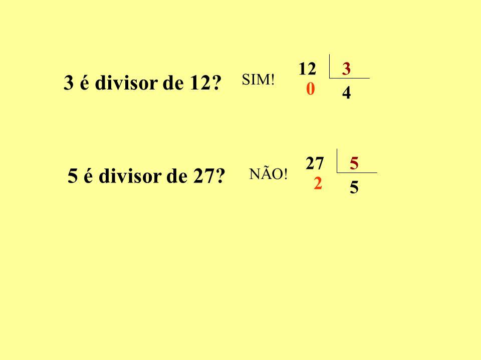 12 3 3 é divisor de 12 SIM! 4 27 5 5 é divisor de 27 NÃO! 2 5