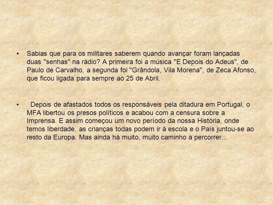 Sabias que para os militares saberem quando avançar foram lançadas duas senhas na rádio A primeira foi a música E Depois do Adeus , de Paulo de Carvalho, a segunda foi Grândola, Vila Morena , de Zeca Afonso, que ficou ligada para sempre ao 25 de Abril.