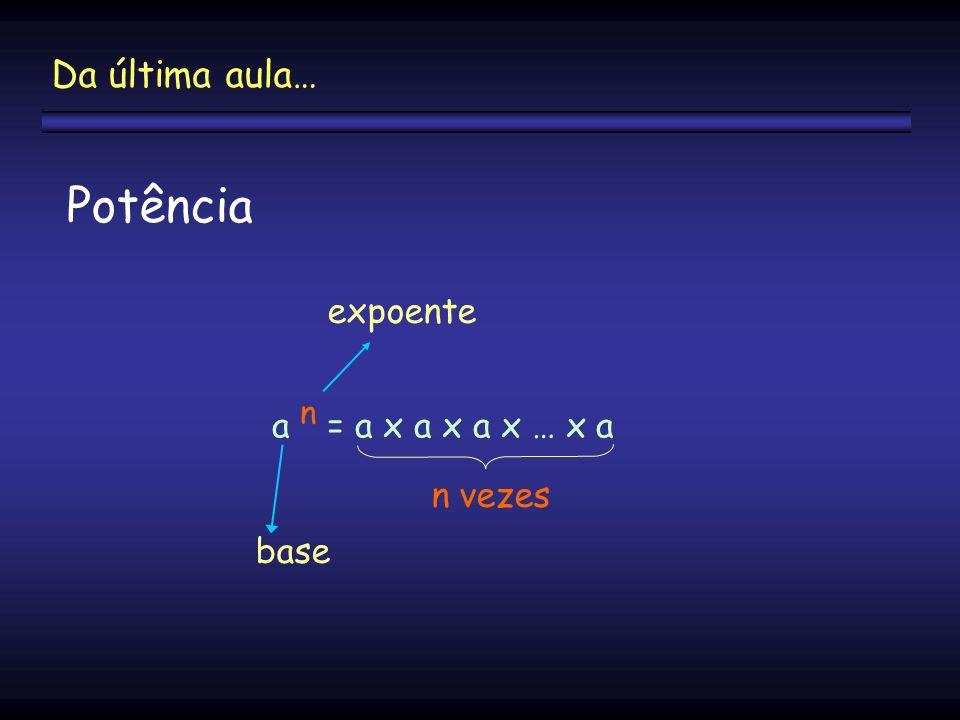Da última aula… Potência expoente a n = a x a x a x … x a n vezes base