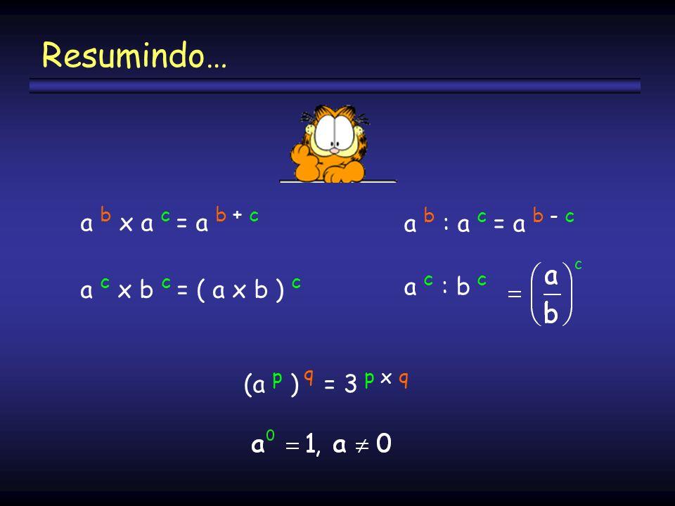 Resumindo… a b : a c = a b - c a b x a c = a b + c a c : b c