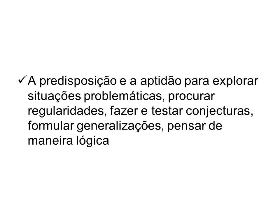 A predisposição e a aptidão para explorar situações problemáticas, procurar regularidades, fazer e testar conjecturas, formular generalizações, pensar de maneira lógica