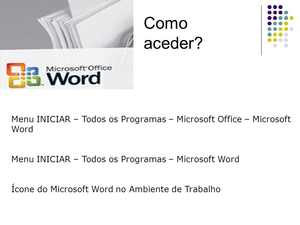 Como aceder Menu INICIAR – Todos os Programas – Microsoft Office – Microsoft Word. Menu INICIAR – Todos os Programas – Microsoft Word.