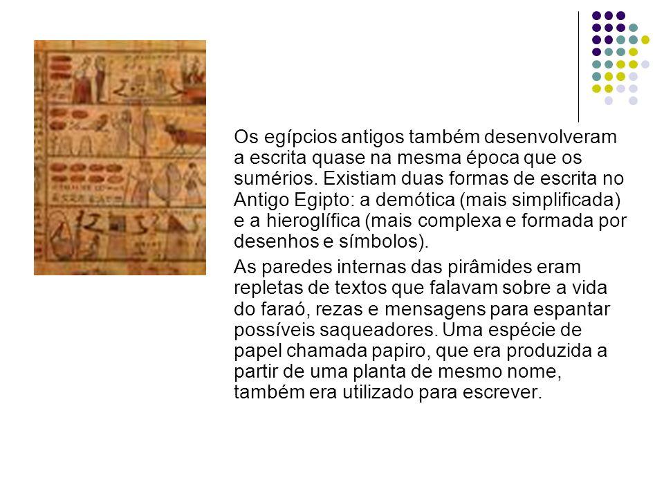 Os egípcios antigos também desenvolveram a escrita quase na mesma época que os sumérios. Existiam duas formas de escrita no Antigo Egipto: a demótica (mais simplificada) e a hieroglífica (mais complexa e formada por desenhos e símbolos).