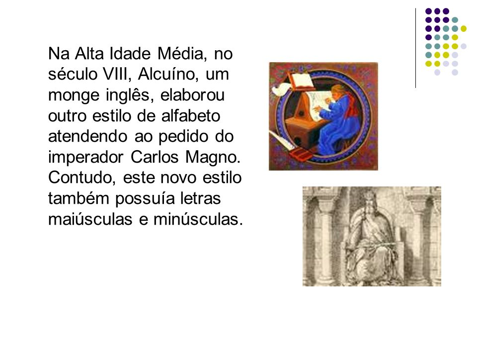 Na Alta Idade Média, no século VIII, Alcuíno, um monge inglês, elaborou outro estilo de alfabeto atendendo ao pedido do imperador Carlos Magno. Contudo, este novo estilo também possuía letras maiúsculas e minúsculas.