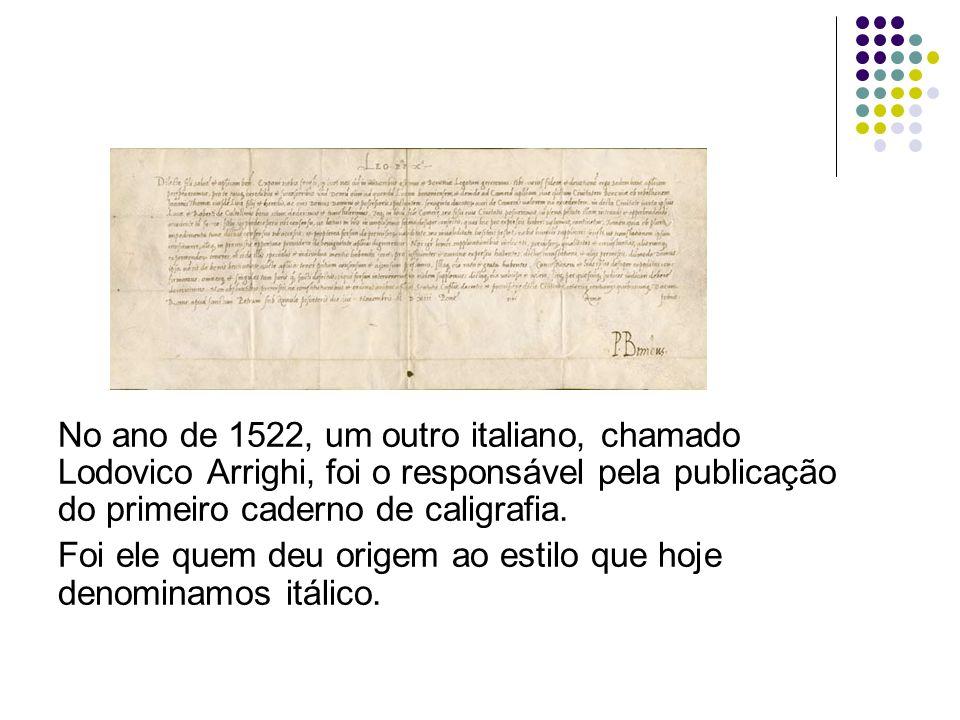 No ano de 1522, um outro italiano, chamado Lodovico Arrighi, foi o responsável pela publicação do primeiro caderno de caligrafia.