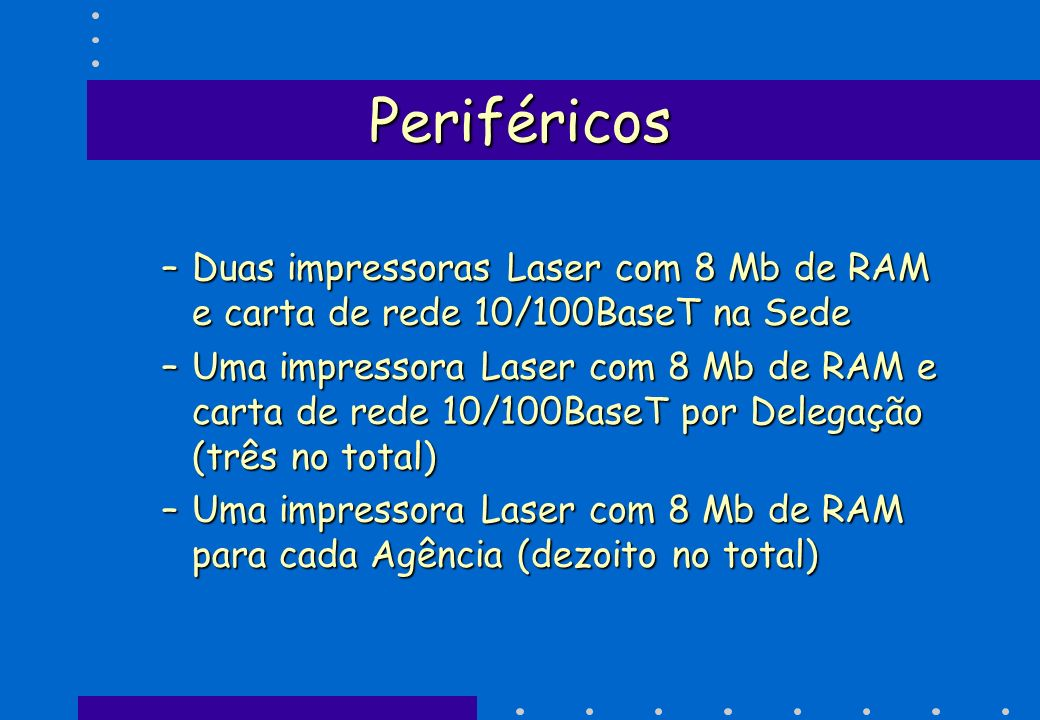 PeriféricosDuas impressoras Laser com 8 Mb de RAM e carta de rede 10/100BaseT na Sede.