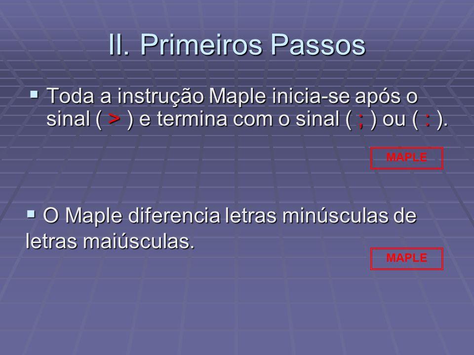 II. Primeiros Passos Toda a instrução Maple inicia-se após o sinal ( > ) e termina com o sinal ( ; ) ou ( : ).