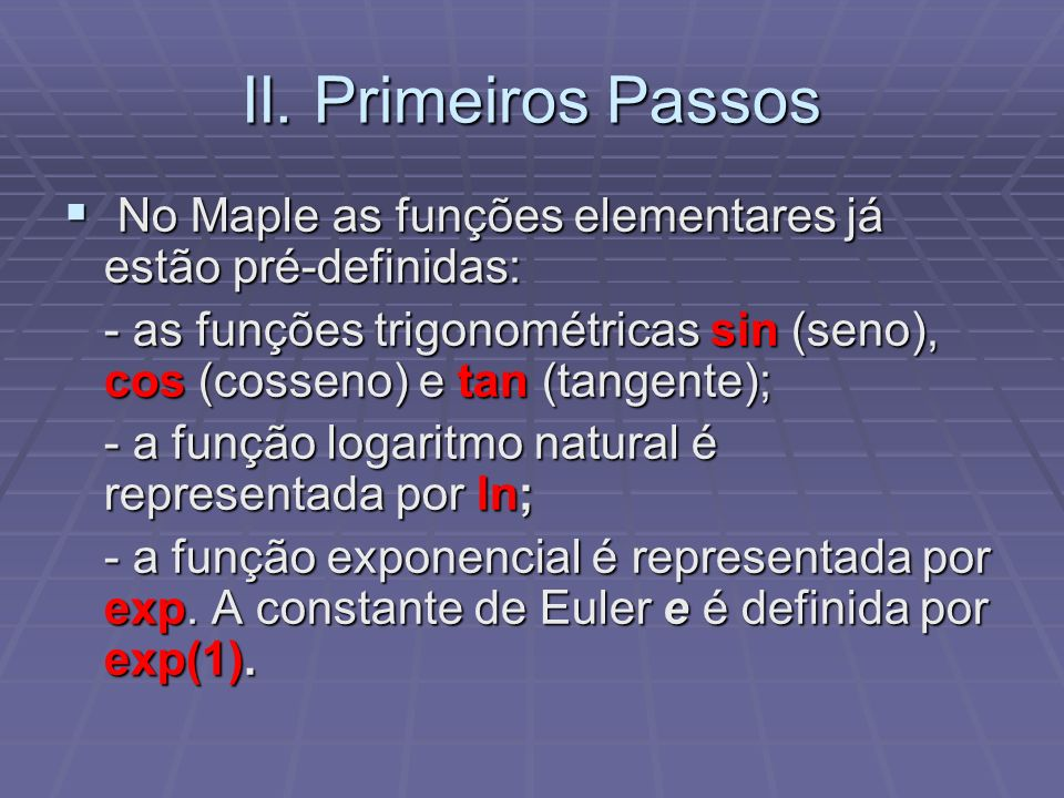 II. Primeiros Passos No Maple as funções elementares já estão pré-definidas: