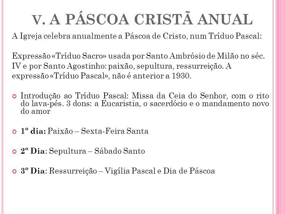 V. A PÁSCOA CRISTÃ ANUAL A Igreja celebra anualmente a Páscoa de Cristo, num Tríduo Pascal: