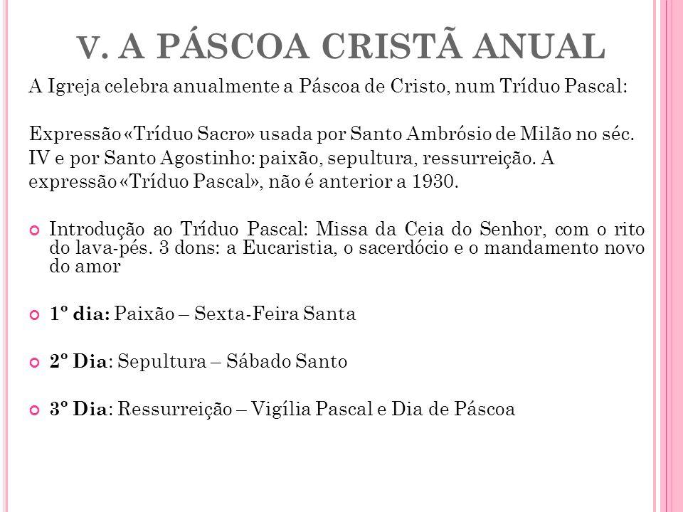 V. A PÁSCOA CRISTÃ ANUALA Igreja celebra anualmente a Páscoa de Cristo, num Tríduo Pascal: