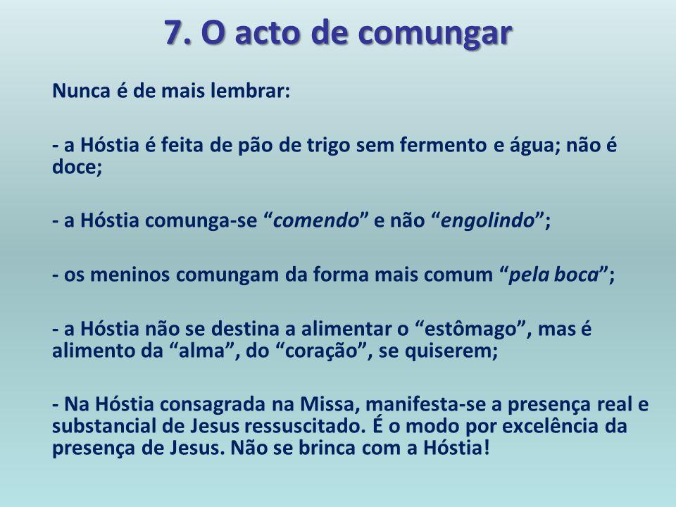 7. O acto de comungarNunca é de mais lembrar: - a Hóstia é feita de pão de trigo sem fermento e água; não é doce;