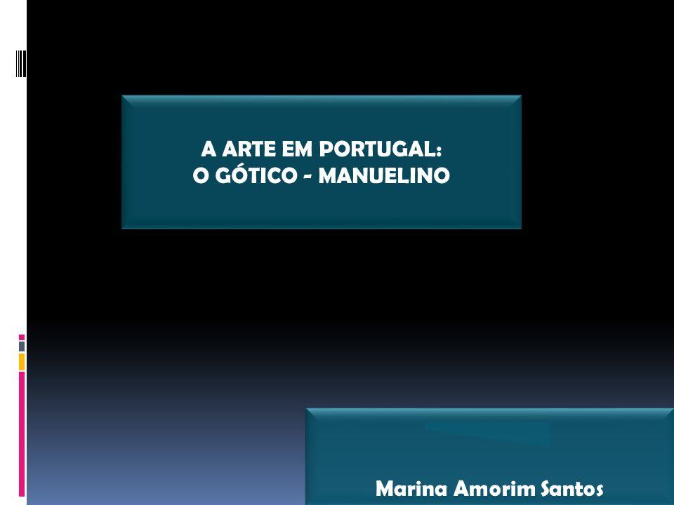 A ARTE EM PORTUGAL: O GÓTICO - MANUELINO Marina Amorim Santos