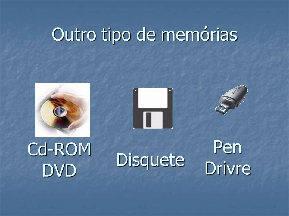 Outro tipo de memórias Pen Drivre Cd-ROM DVD Disquete