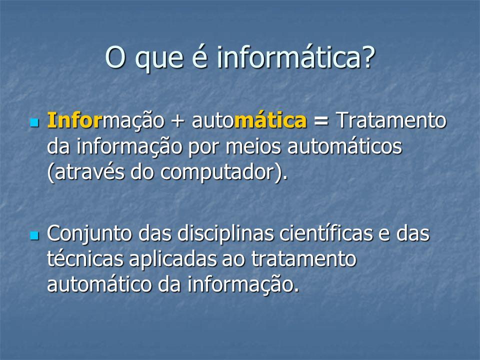 O que é informática Informação + automática = Tratamento da informação por meios automáticos (através do computador).