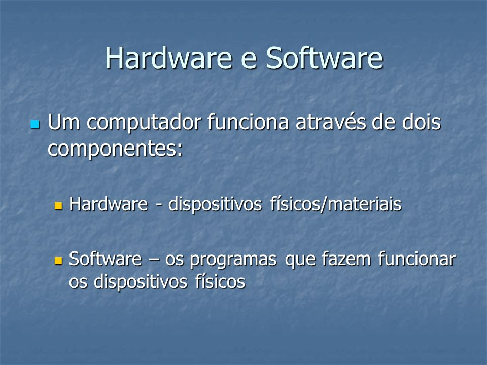Hardware e Software Um computador funciona através de dois componentes: Hardware - dispositivos físicos/materiais.