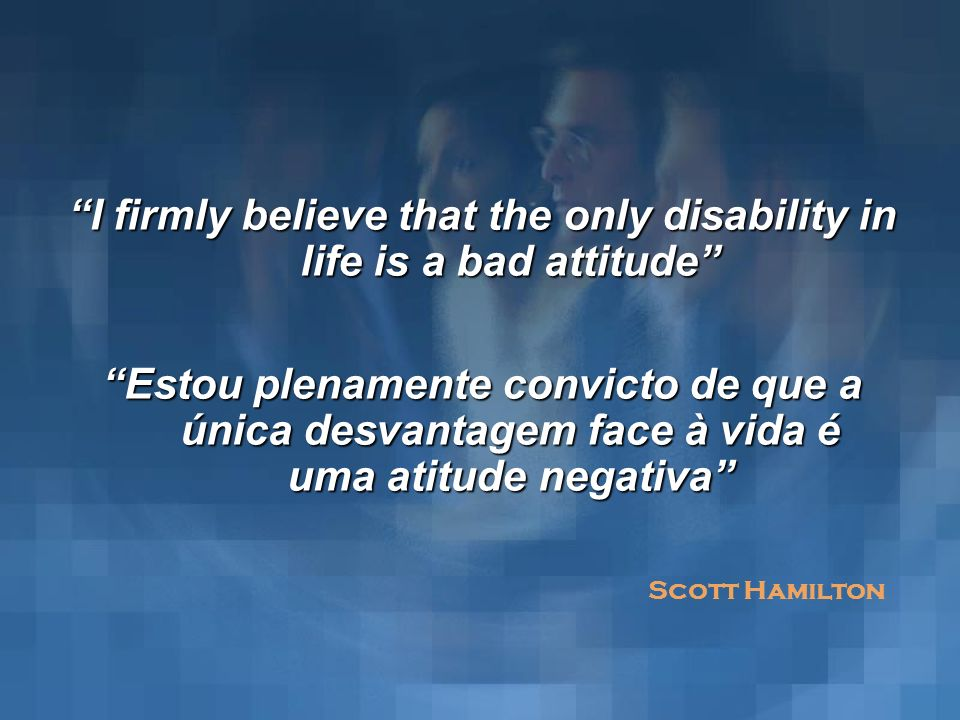 I firmly believe that the only disability in life is a bad attitude