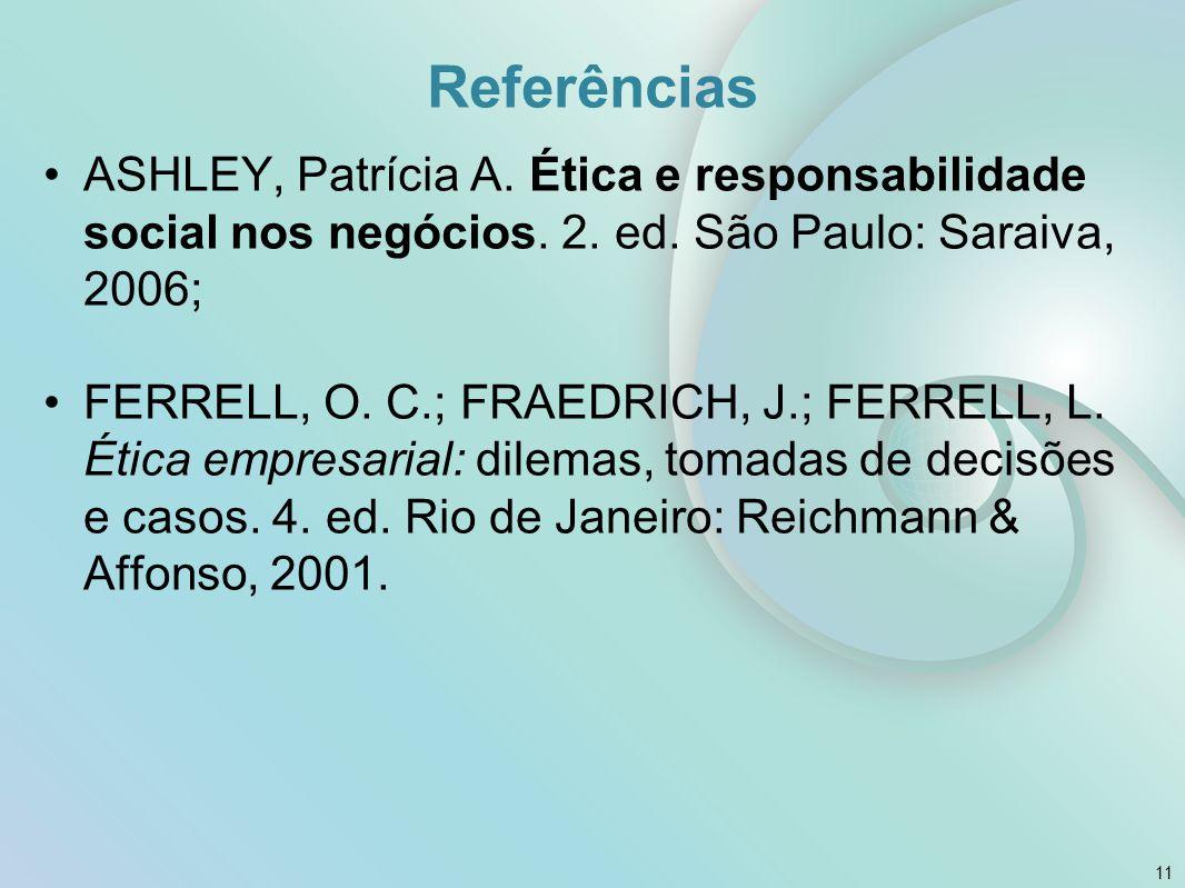 Referências ASHLEY, Patrícia A. Ética e responsabilidade social nos negócios. 2. ed. São Paulo: Saraiva, 2006;