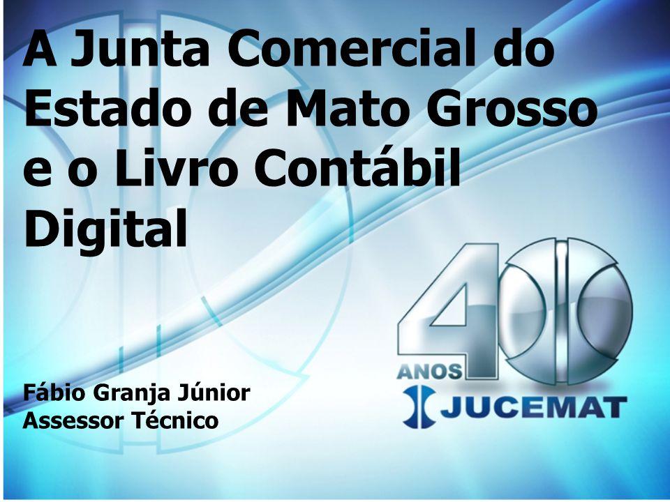A Junta Comercial do Estado de Mato Grosso e o Livro Contábil Digital Fábio Granja Júnior Assessor Técnico