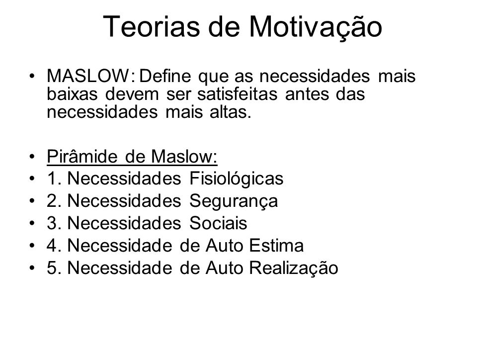 Teorias de Motivação MASLOW: Define que as necessidades mais baixas devem ser satisfeitas antes das necessidades mais altas.