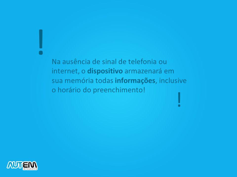 ! Na ausência de sinal de telefonia ou internet, o dispositivo armazenará em sua memória todas informações, inclusive o horário do preenchimento!