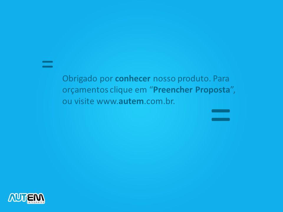 = Obrigado por conhecer nosso produto. Para orçamentos clique em Preencher Proposta , ou visite www.autem.com.br.