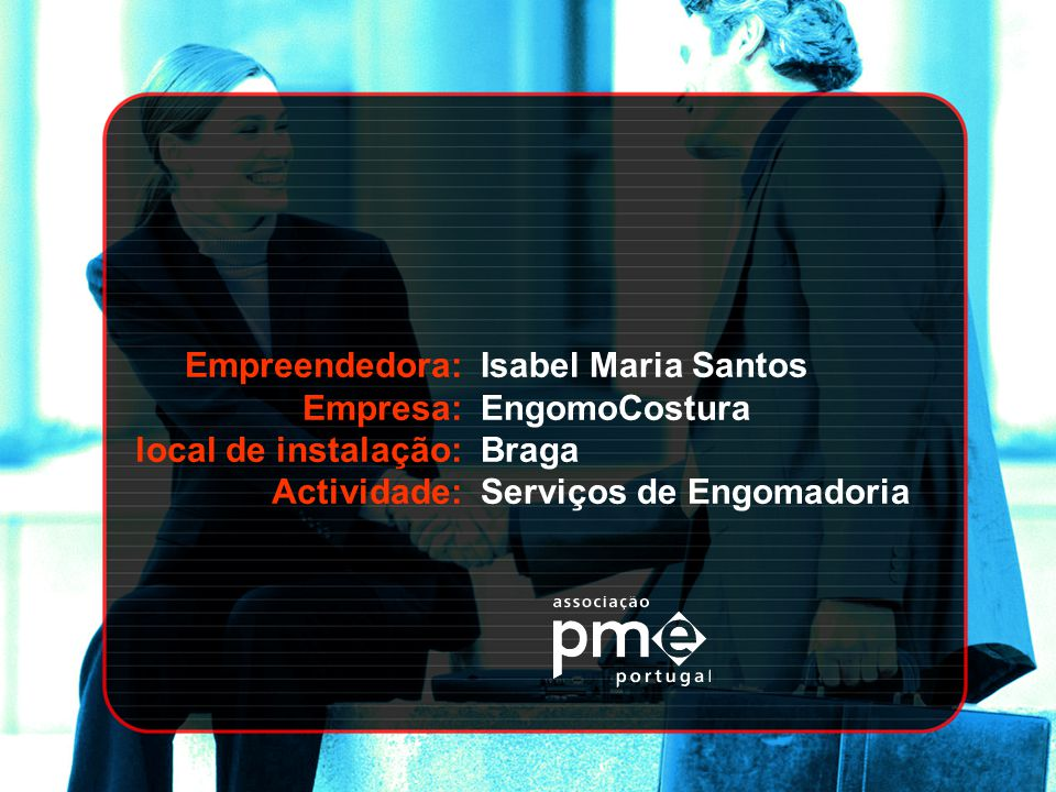 Empreendedora: Empresa: local de instalação: Actividade: Isabel Maria Santos. EngomoCostura. Braga.