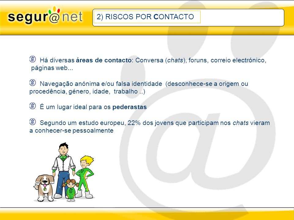 2) RISCOS POR CONTACTO Há diversas áreas de contacto: Conversa (chats), foruns, correio electrónico, páginas web...