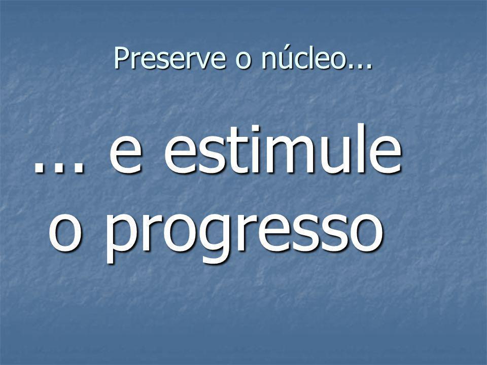 Preserve o núcleo... ... e estimule o progresso