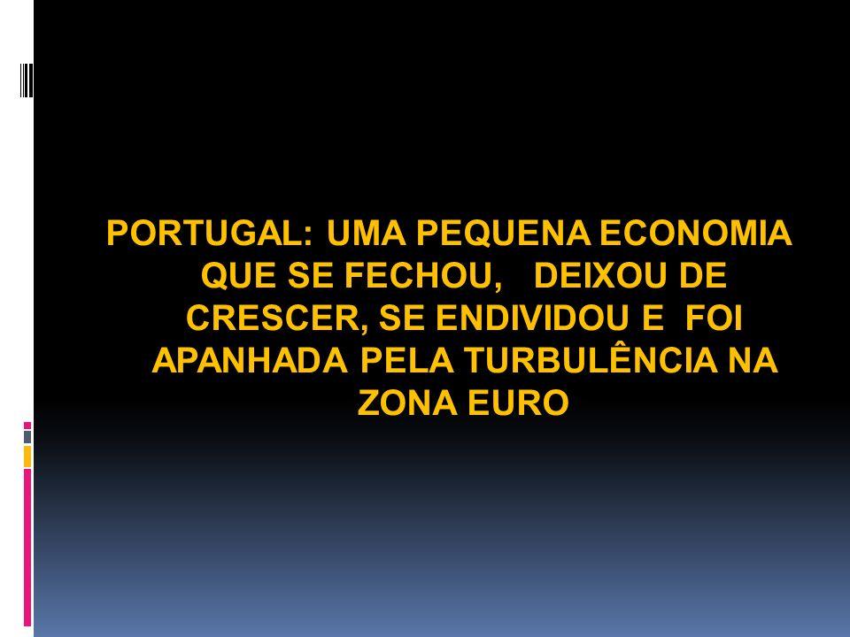 PORTUGAL: UMA PEQUENA ECONOMIA QUE SE FECHOU, DEIXOU DE CRESCER, SE ENDIVIDOU E FOI APANHADA PELA TURBULÊNCIA NA ZONA EURO