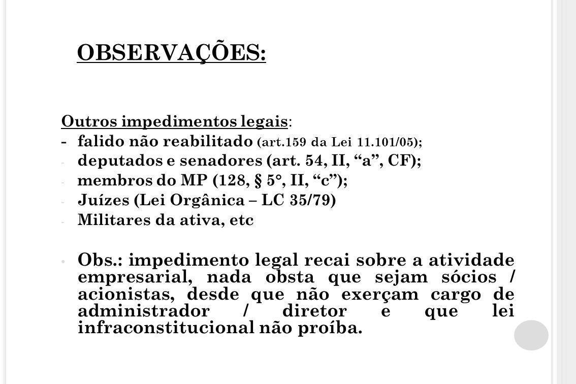 OBSERVAÇÕES: Outros impedimentos legais: - falido não reabilitado (art.159 da Lei 11.101/05); deputados e senadores (art. 54, II, a , CF);