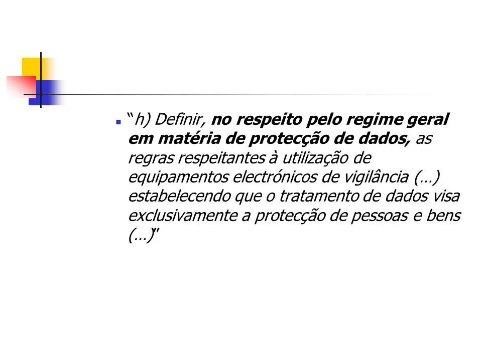 h) Definir, no respeito pelo regime geral em matéria de protecção de dados, as regras respeitantes à utilização de equipamentos electrónicos de vigilância (…) estabelecendo que o tratamento de dados visa exclusivamente a protecção de pessoas e bens (…)