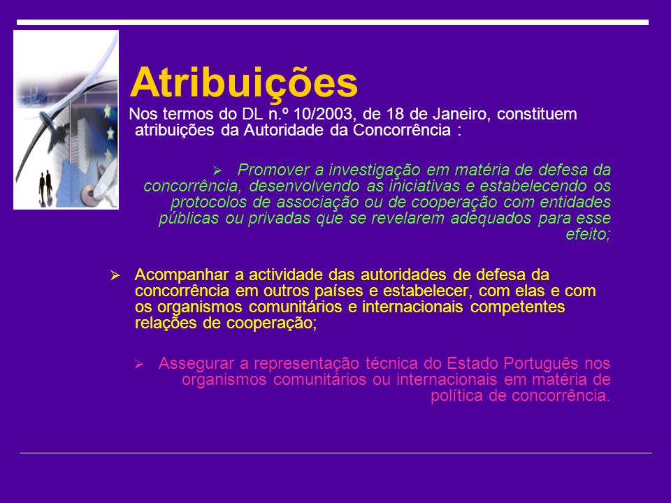 Atribuições Nos termos do DL n.º 10/2003, de 18 de Janeiro, constituem atribuições da Autoridade da Concorrência :