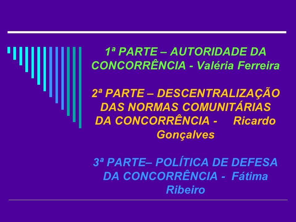 1ª PARTE – AUTORIDADE DA CONCORRÊNCIA - Valéria Ferreira 2ª PARTE – DESCENTRALIZAÇÃO DAS NORMAS COMUNITÁRIAS DA CONCORRÊNCIA - Ricardo Gonçalves 3ª PARTE– POLÍTICA DE DEFESA DA CONCORRÊNCIA - Fátima Ribeiro