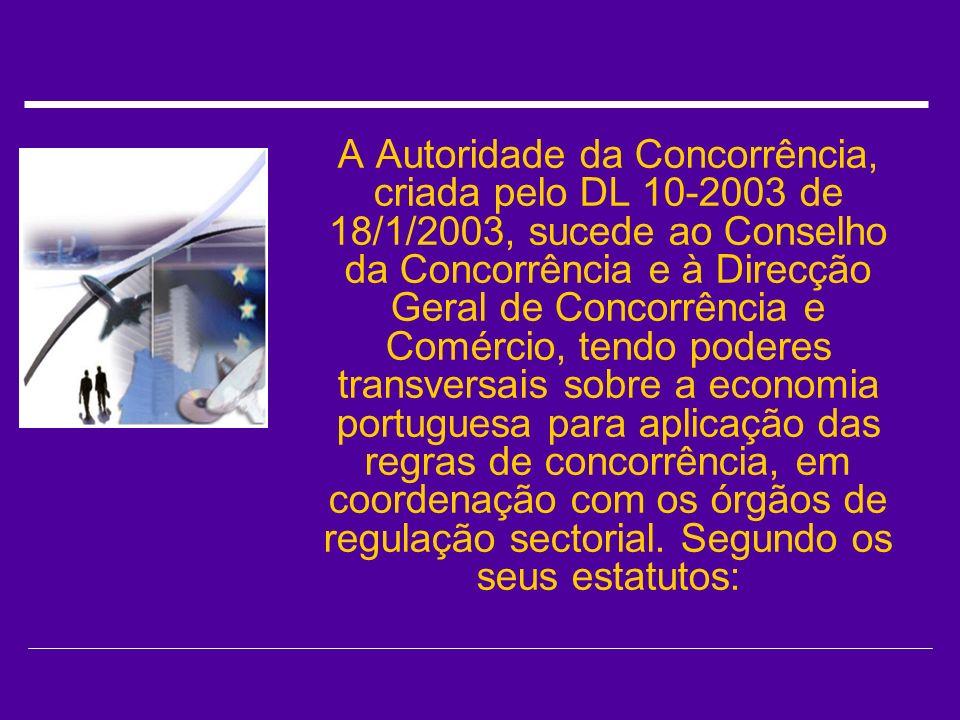 A Autoridade da Concorrência, criada pelo DL 10-2003 de 18/1/2003, sucede ao Conselho da Concorrência e à Direcção Geral de Concorrência e Comércio, tendo poderes transversais sobre a economia portuguesa para aplicação das regras de concorrência, em coordenação com os órgãos de regulação sectorial.