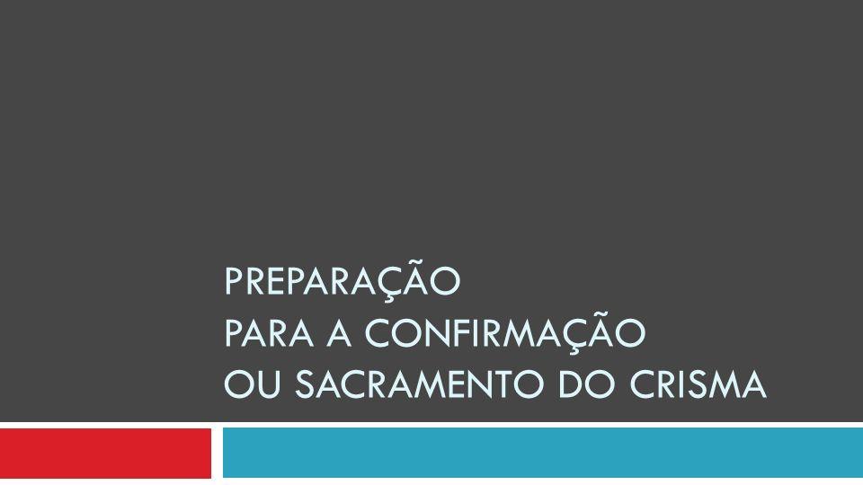 PREPARAÇÃO PARA A CONFIRMAÇÃO OU SACRAMENTO DO CRISMA