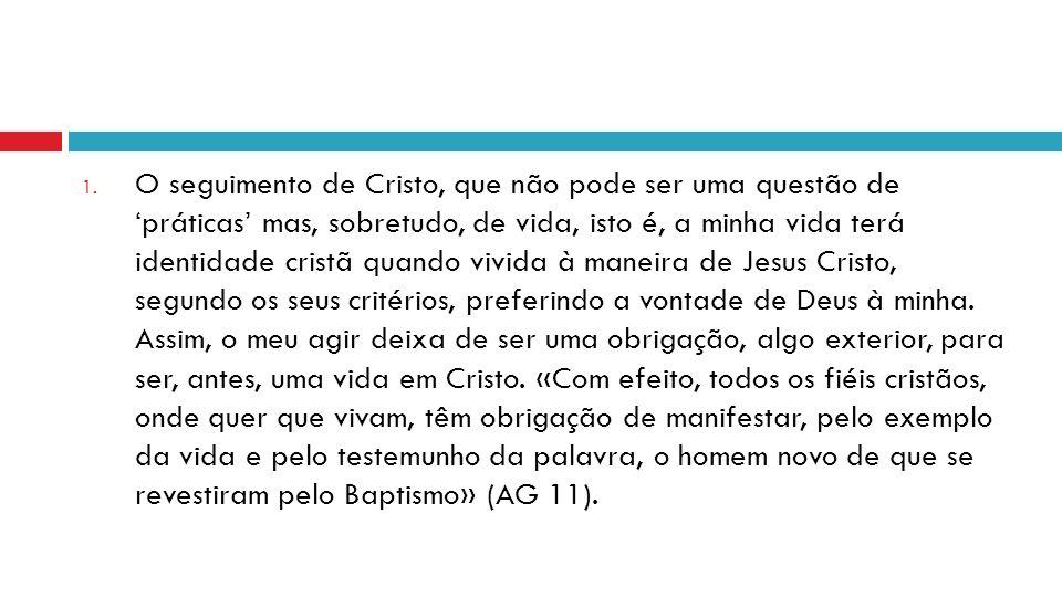 O seguimento de Cristo, que não pode ser uma questão de 'práticas' mas, sobretudo, de vida, isto é, a minha vida terá identidade cristã quando vivida à maneira de Jesus Cristo, segundo os seus critérios, preferindo a vontade de Deus à minha.