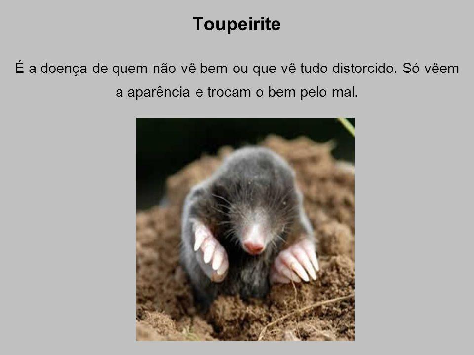 Toupeirite É a doença de quem não vê bem ou que vê tudo distorcido.