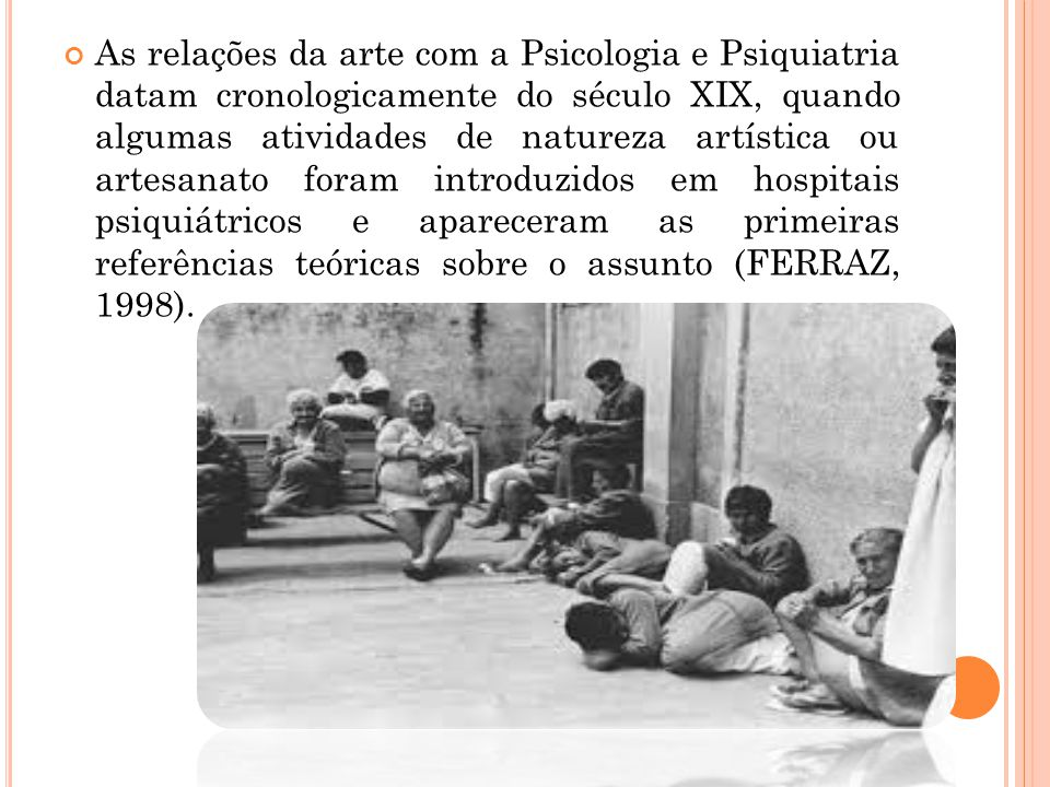 As relações da arte com a Psicologia e Psiquiatria datam cronologicamente do século XIX, quando algumas atividades de natureza artística ou artesanato foram introduzidos em hospitais psiquiátricos e apareceram as primeiras referências teóricas sobre o assunto (FERRAZ, 1998).