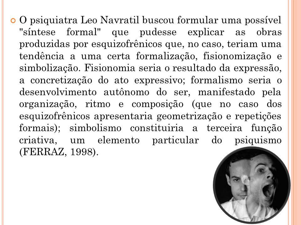 O psiquiatra Leo Navratil buscou formular uma possível síntese formal que pudesse explicar as obras produzidas por esquizofrênicos que, no caso, teriam uma tendência a uma certa formalização, fisionomização e simbolização.