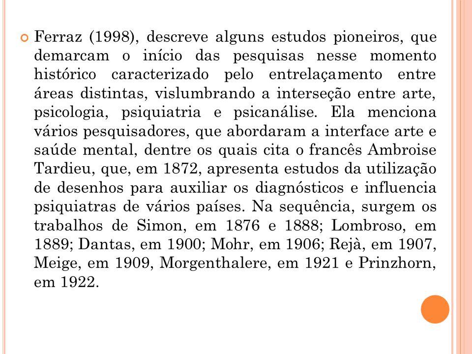 Ferraz (1998), descreve alguns estudos pioneiros, que demarcam o início das pesquisas nesse momento histórico caracterizado pelo entrelaçamento entre áreas distintas, vislumbrando a interseção entre arte, psicologia, psiquiatria e psicanálise.